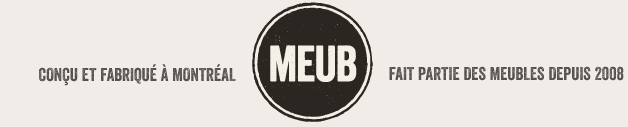 Conçu et fabriqué à Montréal, Meub fait partie des meubles depuis 2008
